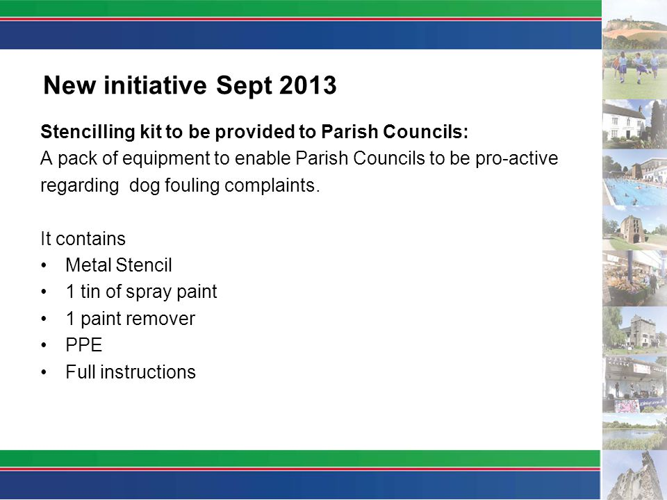New initiative Sept 2013 Stencilling kit to be provided to Parish Councils: A pack of equipment to enable Parish Councils to be pro-active regarding dog fouling complaints.
