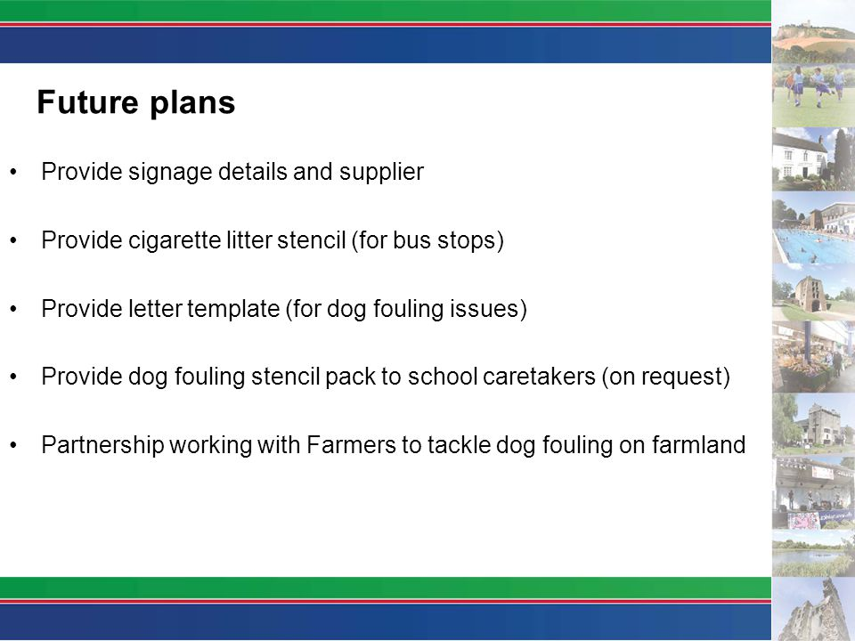 Future plans Provide signage details and supplier Provide cigarette litter stencil (for bus stops) Provide letter template (for dog fouling issues) Provide dog fouling stencil pack to school caretakers (on request) Partnership working with Farmers to tackle dog fouling on farmland