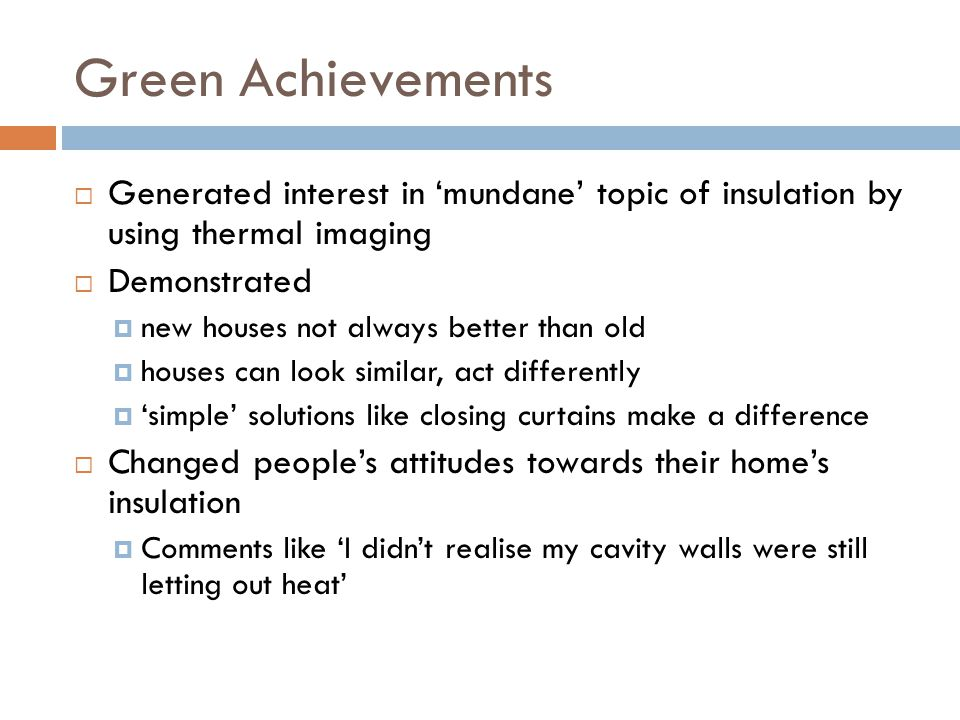 Green Achievements  Generated interest in 'mundane' topic of insulation by using thermal imaging  Demonstrated  new houses not always better than old  houses can look similar, act differently  'simple' solutions like closing curtains make a difference  Changed people's attitudes towards their home's insulation  Comments like 'I didn't realise my cavity walls were still letting out heat'
