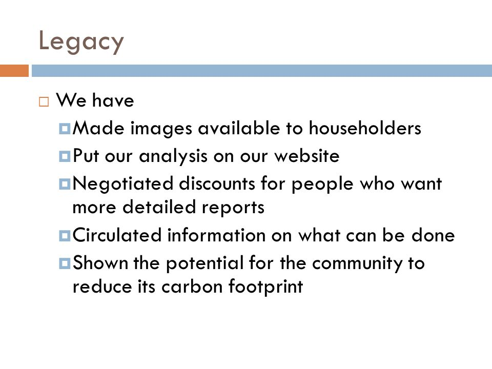 Legacy  We have  Made images available to householders  Put our analysis on our website  Negotiated discounts for people who want more detailed reports  Circulated information on what can be done  Shown the potential for the community to reduce its carbon footprint
