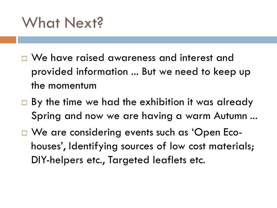What Next.  We have raised awareness and interest and provided information...