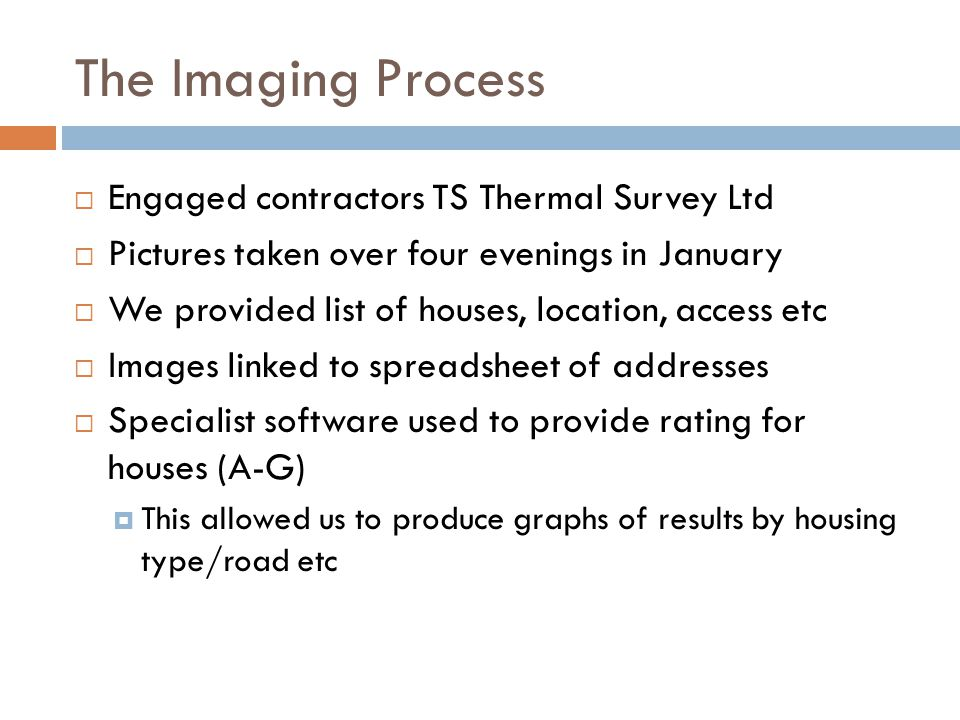 The Imaging Process  Engaged contractors TS Thermal Survey Ltd  Pictures taken over four evenings in January  We provided list of houses, location, access etc  Images linked to spreadsheet of addresses  Specialist software used to provide rating for houses (A-G)  This allowed us to produce graphs of results by housing type/road etc