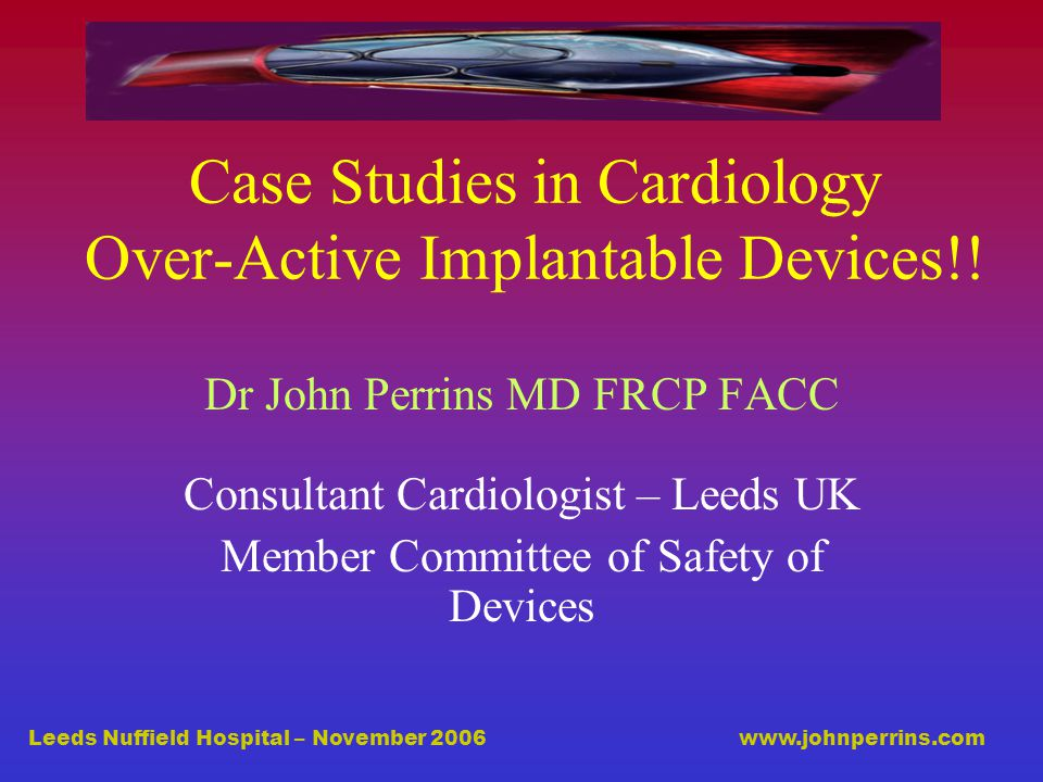 Leeds Nuffield Hospital – November 2006 www.johnperrins.com Case Studies in Cardiology Over-Active Implantable Devices!.