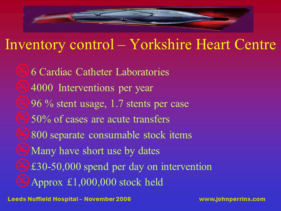 Leeds Nuffield Hospital – November 2006 www.johnperrins.com Inventory control – Yorkshire Heart Centre  6 Cardiac Catheter Laboratories  4000 Interventions per year  96 % stent usage, 1.7 stents per case  50% of cases are acute transfers  800 separate consumable stock items  Many have short use by dates  £30-50,000 spend per day on intervention  Approx £1,000,000 stock held