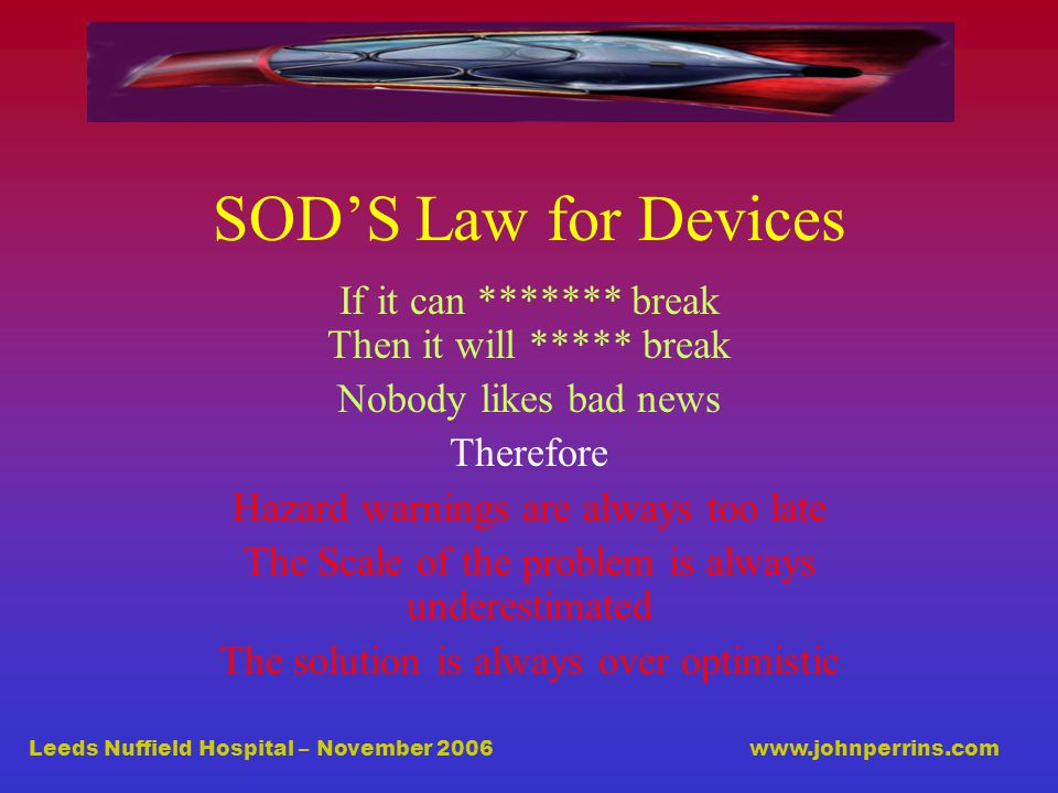 Leeds Nuffield Hospital – November 2006 www.johnperrins.com SOD'S Law for Devices If it can ******* break Then it will ***** break Nobody likes bad news Therefore Hazard warnings are always too late The Scale of the problem is always underestimated The solution is always over optimistic