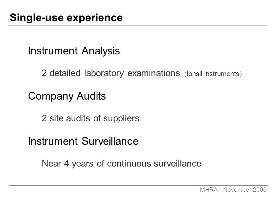 MHRA - November 2006 Single-use experience Instrument Analysis 2 detailed laboratory examinations (tonsil instruments) Company Audits 2 site audits of suppliers Instrument Surveillance Near 4 years of continuous surveillance