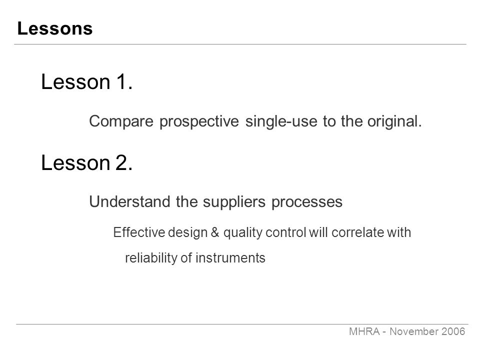 MHRA - November 2006 Lessons Lesson 1. Compare prospective single-use to the original. Lesson 2. Understand the suppliers processes Effective design &
