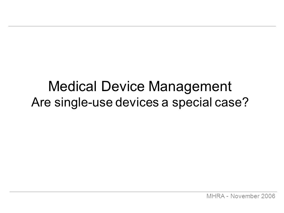 MHRA - November 2006 Medical Device Management Are single-use devices a special case