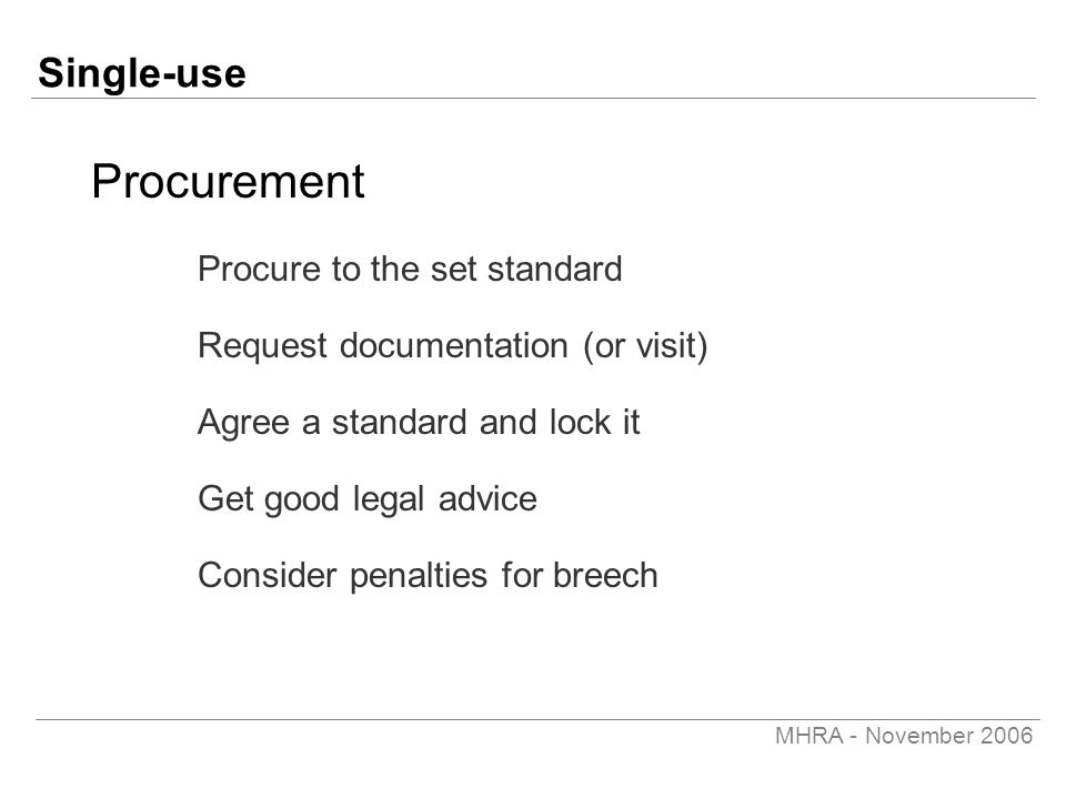 MHRA - November 2006 Single-use Procurement Procure to the set standard Request documentation (or visit) Agree a standard and lock it Get good legal advice Consider penalties for breech