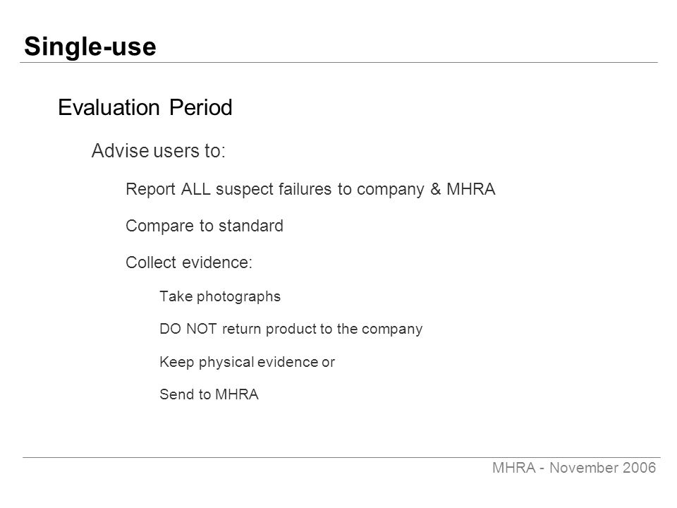 MHRA - November 2006 Single-use Evaluation Period Advise users to: Report ALL suspect failures to company & MHRA Compare to standard Collect evidence: Take photographs DO NOT return product to the company Keep physical evidence or Send to MHRA