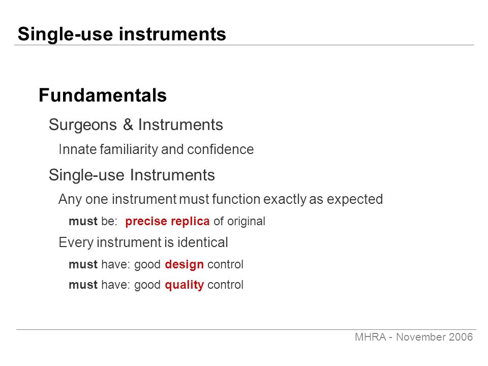 MHRA - November 2006 Single-use instruments Fundamentals Surgeons & Instruments Innate familiarity and confidence Single-use Instruments Any one instrument must function exactly as expected must be: precise replica of original Every instrument is identical must have: good design control must have: good quality control