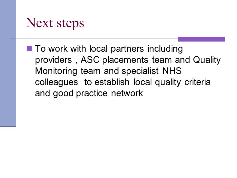 Next steps To work with local partners including providers, ASC placements team and Quality Monitoring team and specialist NHS colleagues to establish local quality criteria and good practice network