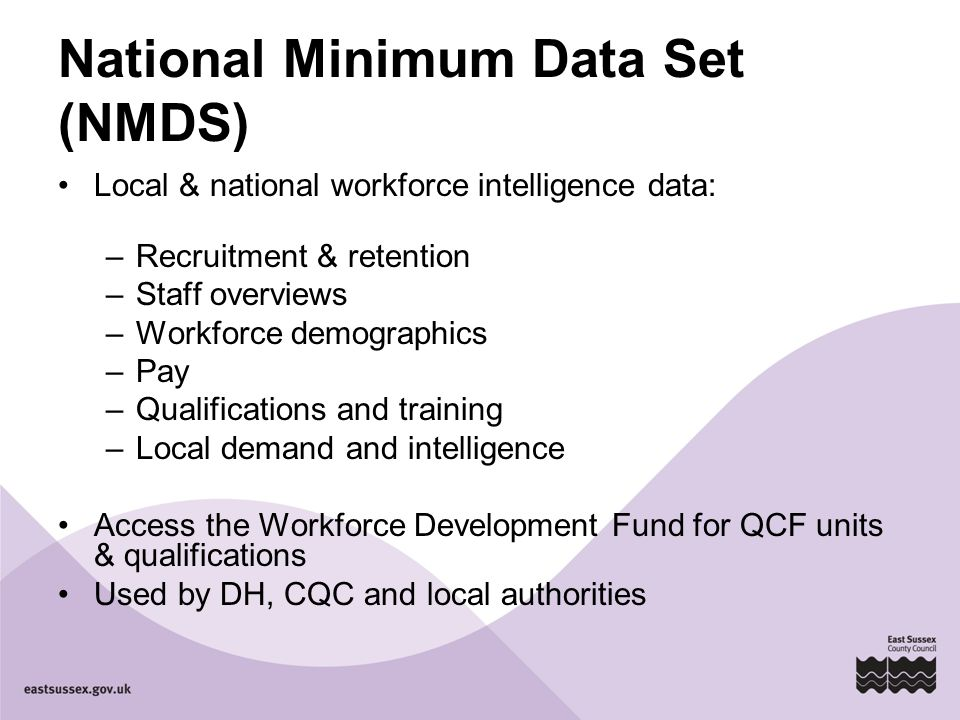 National Minimum Data Set (NMDS) Local & national workforce intelligence data: –Recruitment & retention –Staff overviews –Workforce demographics –Pay –Qualifications and training –Local demand and intelligence Access the Workforce Development Fund for QCF units & qualifications Used by DH, CQC and local authorities