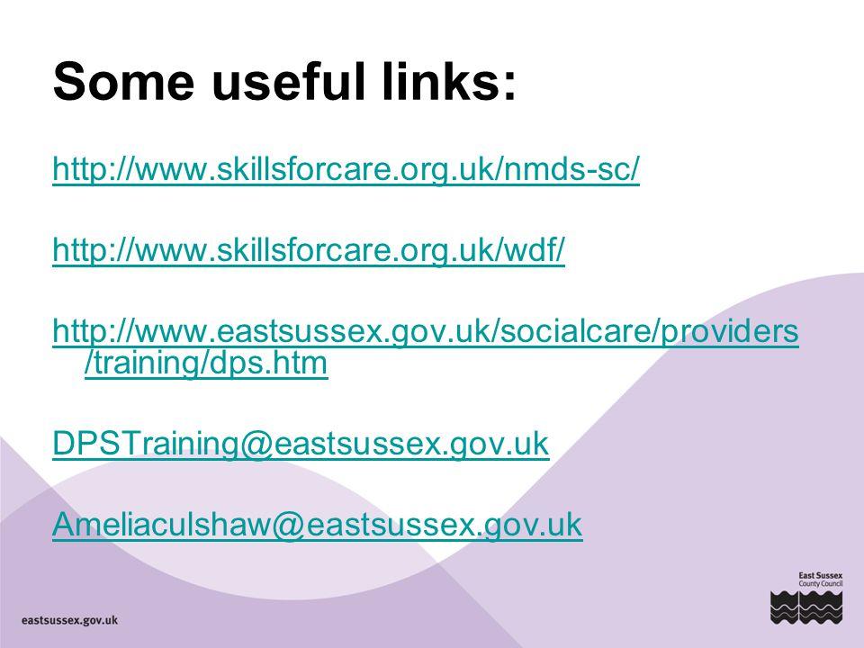 Some useful links: http://www.skillsforcare.org.uk/nmds-sc/ http://www.skillsforcare.org.uk/wdf/ http://www.eastsussex.gov.uk/socialcare/providers /training/dps.htm DPSTraining@eastsussex.gov.uk Ameliaculshaw@eastsussex.gov.uk