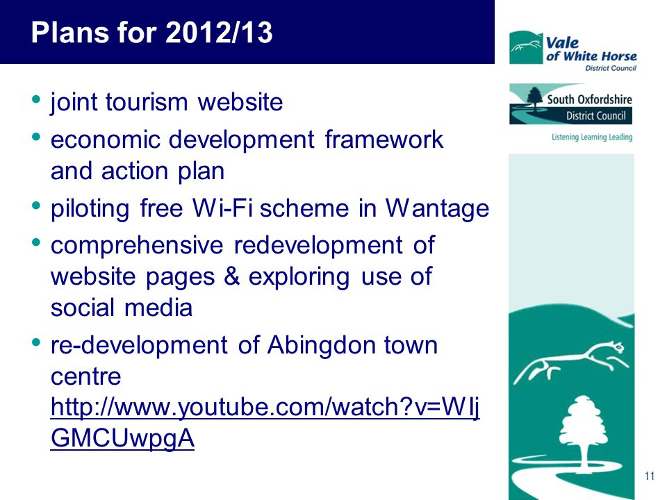 11 Plans for 2012/13 joint tourism website economic development framework and action plan piloting free Wi-Fi scheme in Wantage comprehensive redevelopment of website pages & exploring use of social media re-development of Abingdon town centre http://www.youtube.com/watch?v=WIj GMCUwpgA