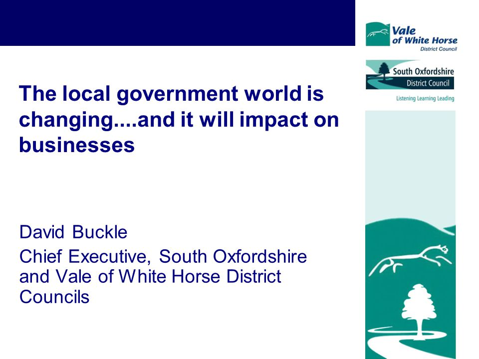 The local government world is changing....and it will impact on businesses David Buckle Chief Executive, South Oxfordshire and Vale of White Horse Dis