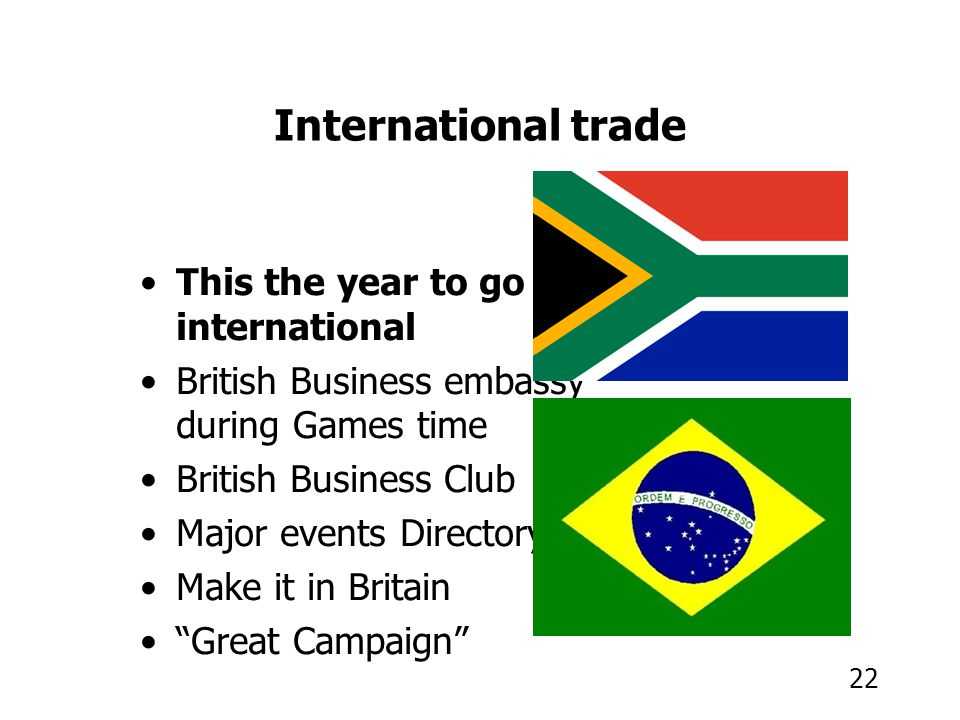 22 International trade This the year to go international British Business embassy during Games time British Business Club Major events Directory Make it in Britain Great Campaign