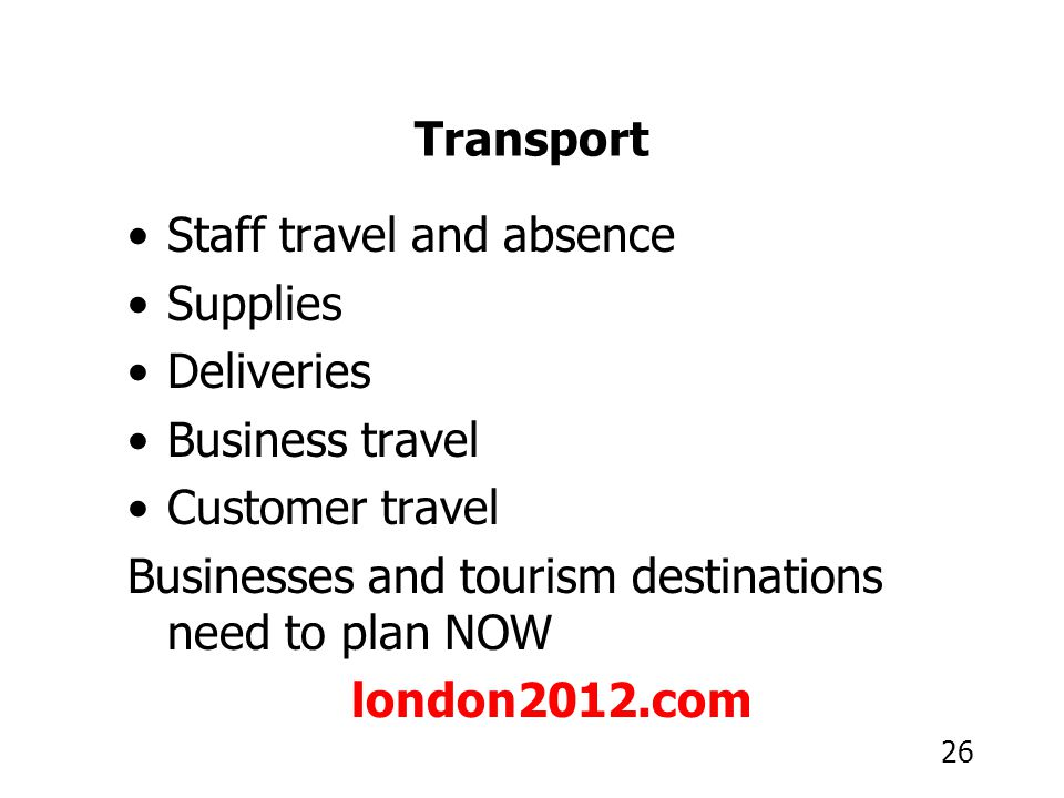 26 Transport Staff travel and absence Supplies Deliveries Business travel Customer travel Businesses and tourism destinations need to plan NOW london2012.com