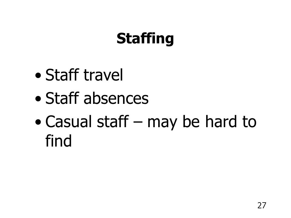 27 Staffing Staff travel Staff absences Casual staff – may be hard to find