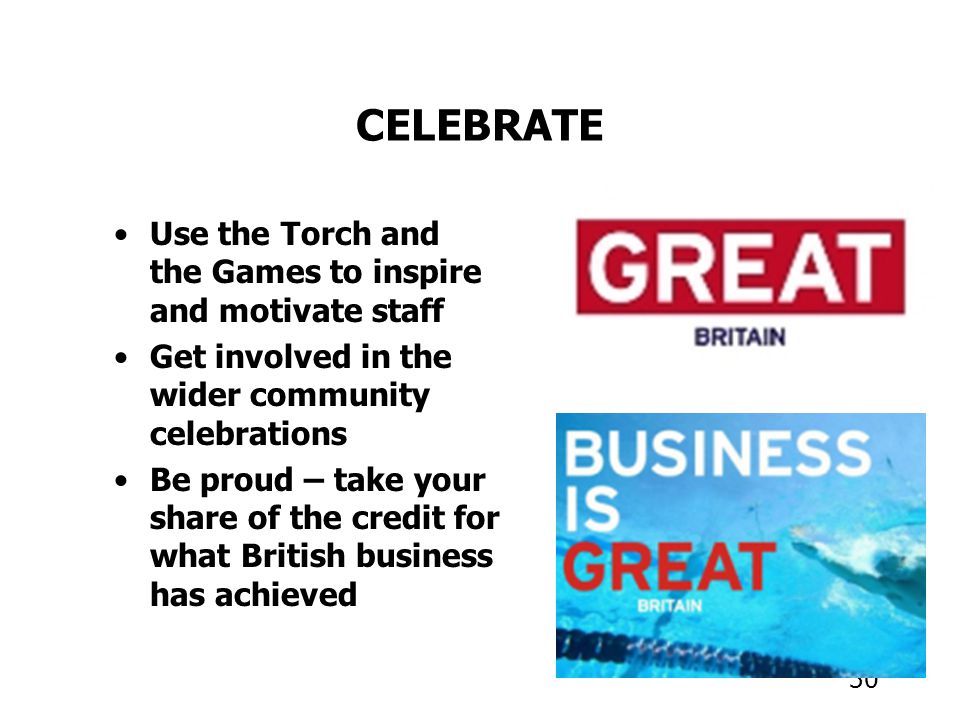 30 CELEBRATE Use the Torch and the Games to inspire and motivate staff Get involved in the wider community celebrations Be proud – take your share of the credit for what British business has achieved