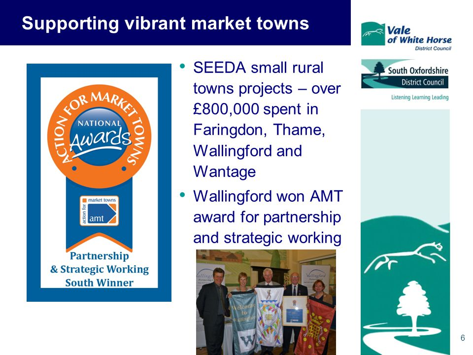 6 Supporting vibrant market towns SEEDA small rural towns projects – over £800,000 spent in Faringdon, Thame, Wallingford and Wantage Wallingford won AMT award for partnership and strategic working