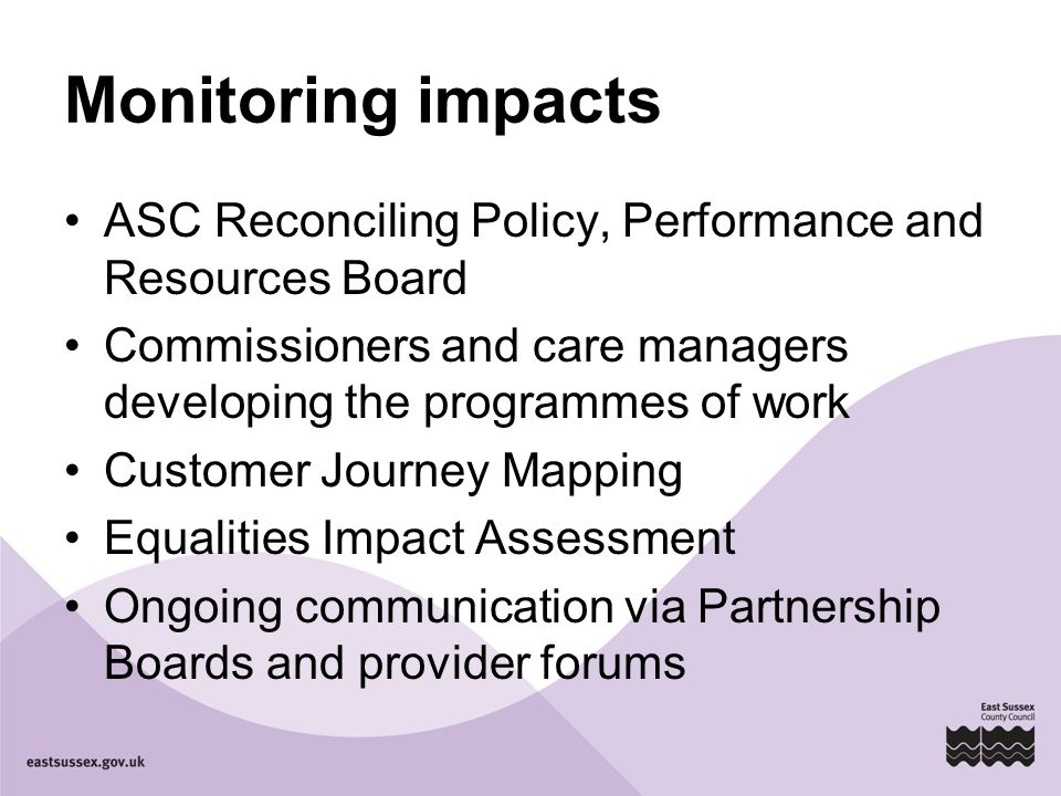 Monitoring impacts ASC Reconciling Policy, Performance and Resources Board Commissioners and care managers developing the programmes of work Customer Journey Mapping Equalities Impact Assessment Ongoing communication via Partnership Boards and provider forums