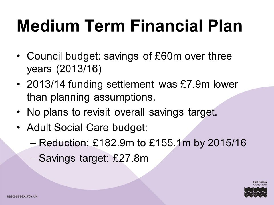 Medium Term Financial Plan Council budget: savings of £60m over three years (2013/16) 2013/14 funding settlement was £7.9m lower than planning assumptions.