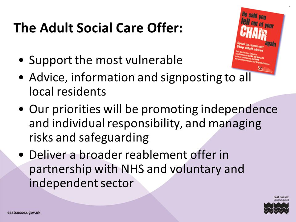 The Adult Social Care Offer: Support the most vulnerable Advice, information and signposting to all local residents Our priorities will be promoting independence and individual responsibility, and managing risks and safeguarding Deliver a broader reablement offer in partnership with NHS and voluntary and independent sector