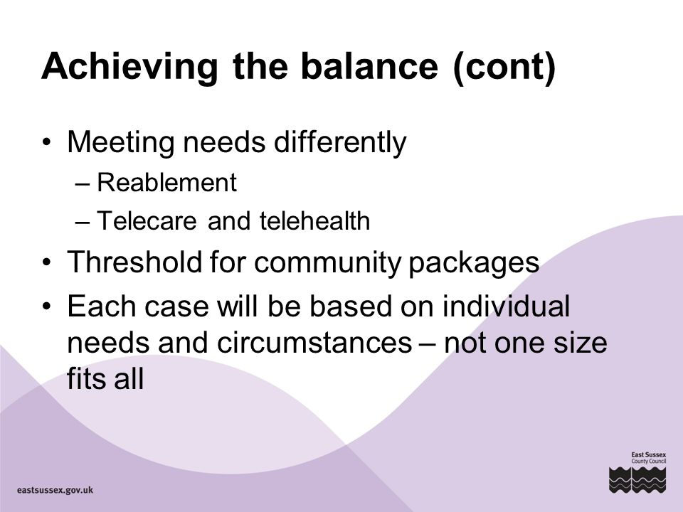 Achieving the balance (cont) Meeting needs differently –Reablement –Telecare and telehealth Threshold for community packages Each case will be based on individual needs and circumstances – not one size fits all