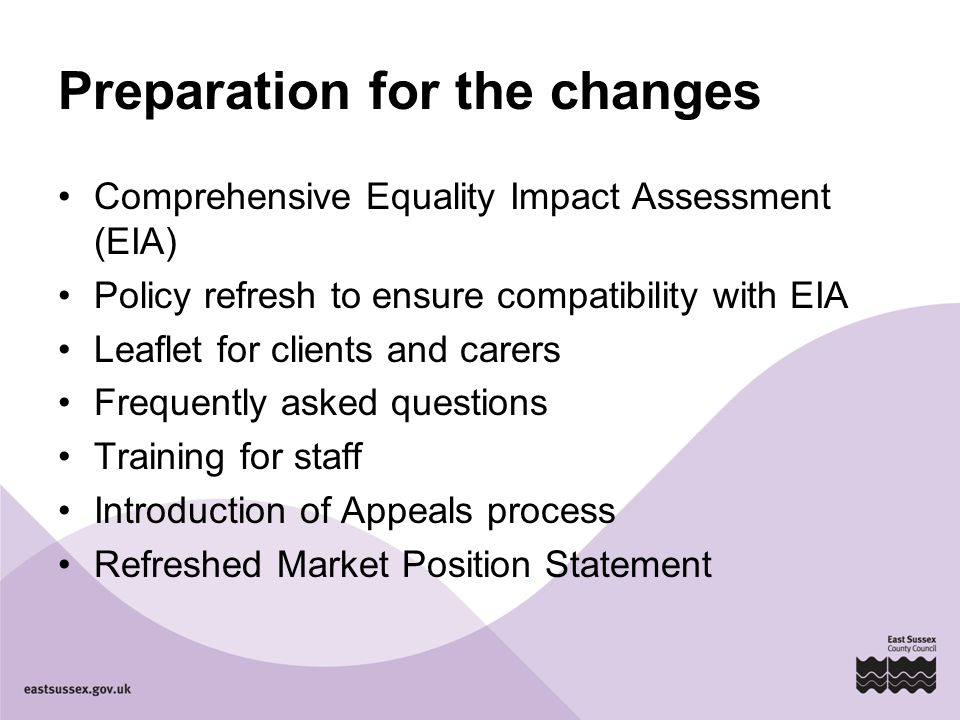 Preparation for the changes Comprehensive Equality Impact Assessment (EIA) Policy refresh to ensure compatibility with EIA Leaflet for clients and carers Frequently asked questions Training for staff Introduction of Appeals process Refreshed Market Position Statement