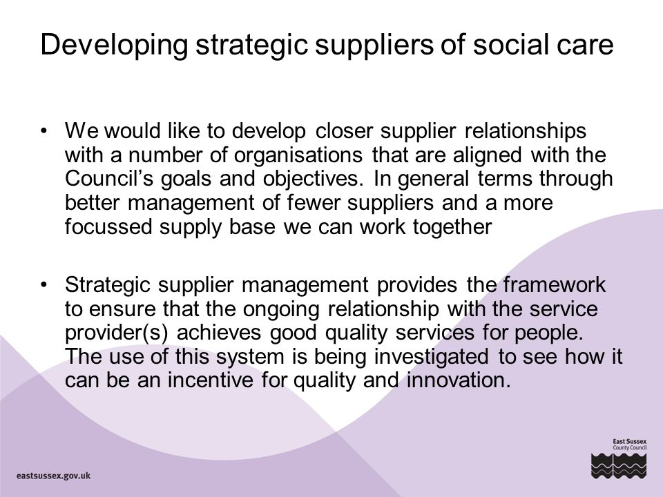 Developing strategic suppliers of social care We would like to develop closer supplier relationships with a number of organisations that are aligned with the Council's goals and objectives.