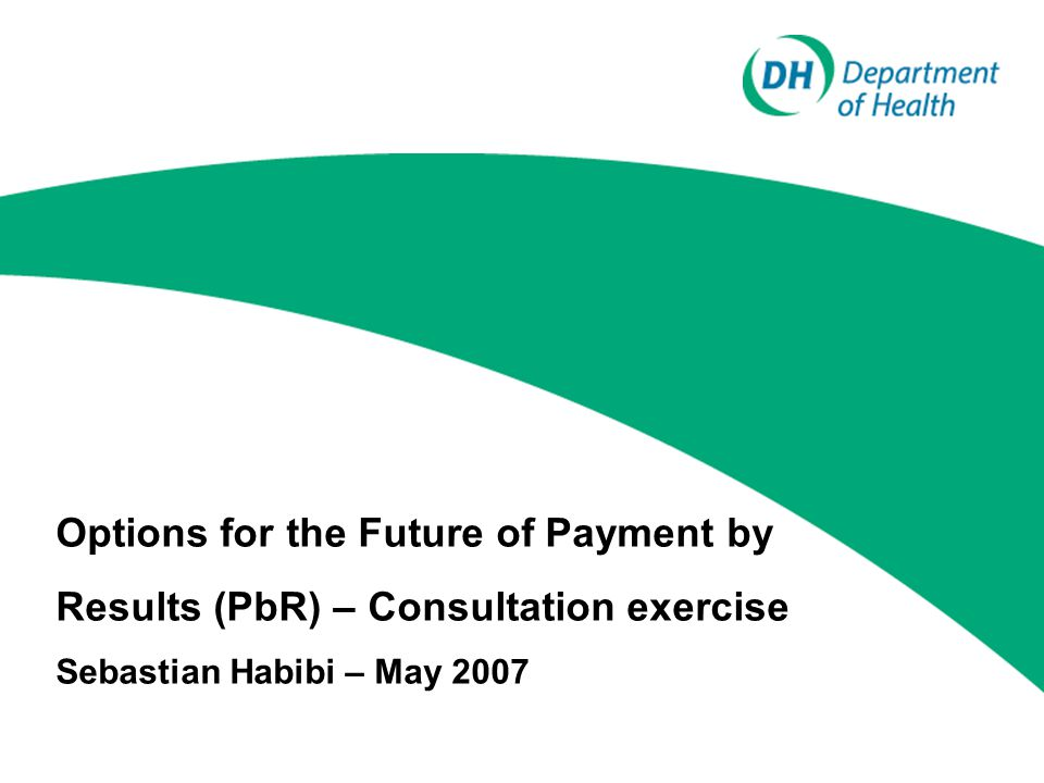 Options for the Future of Payment by Results (PbR) – Consultation exercise Sebastian Habibi – May 2007