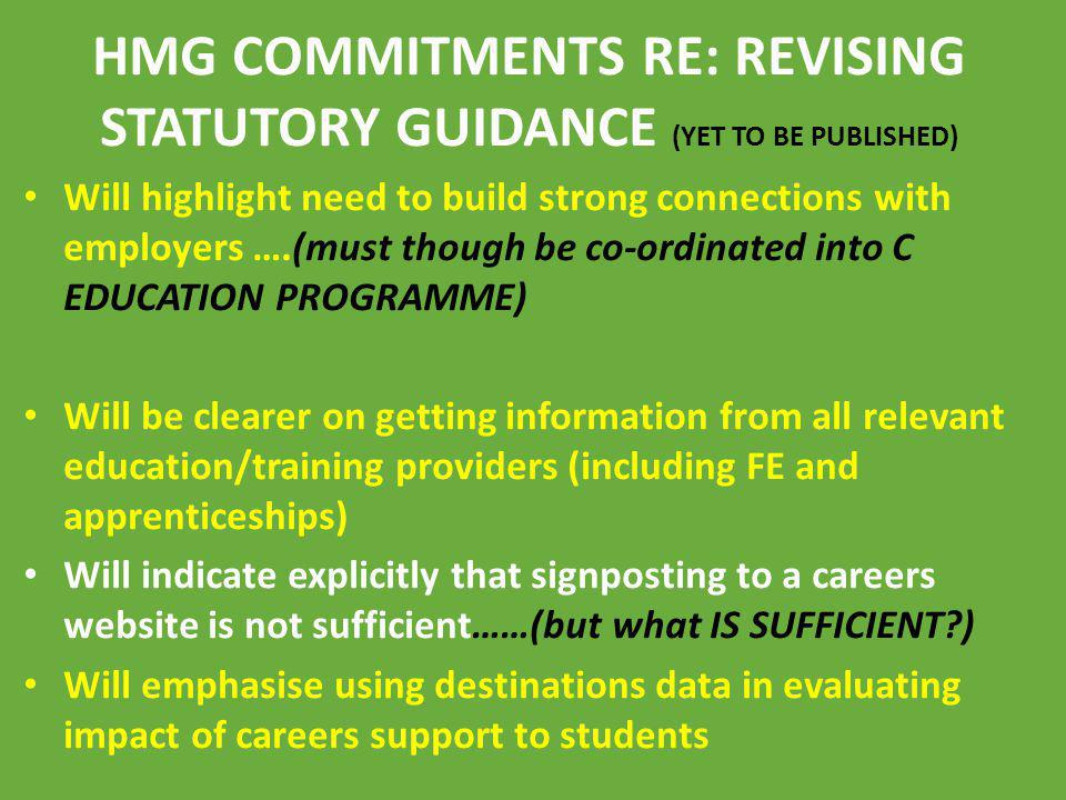 HMG COMMITMENTS RE: REVISING STATUTORY GUIDANCE (YET TO BE PUBLISHED) Will highlight need to build strong connections with employers ….(must though be