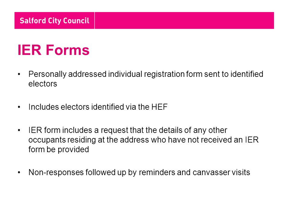 IER Forms Personally addressed individual registration form sent to identified electors Includes electors identified via the HEF IER form includes a request that the details of any other occupants residing at the address who have not received an IER form be provided Non-responses followed up by reminders and canvasser visits