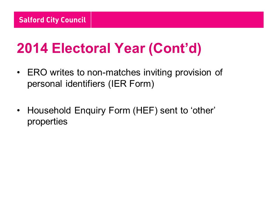 Household Enquiry Forms (HEF) Sent to: - Where no current registered elector - New properties - Known that entry on current register is incorrect HEF aims to identify potential eligible electors (i.e.: to then receive an IER form) Non-responses followed up by reminders and canvasser personal visits
