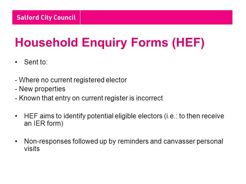 HEF (Cont'd) Completed HEF will be used to identify: -those currently on the register who remain eligible; -New occupants or 'attainers' (16/17 year olds) who should be invited to register to vote; and -Electors who appear no longer to be resident (their details have been deleted on the returned form)
