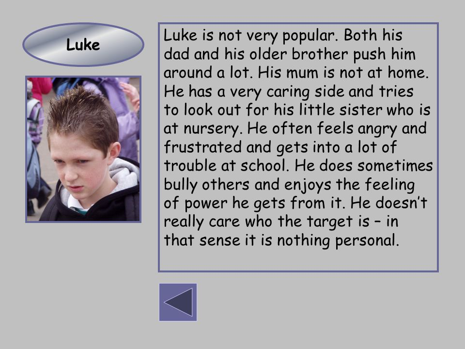 Luke is not very popular. Both his dad and his older brother push him around a lot. His mum is not at home. He has a very caring side and tries to loo