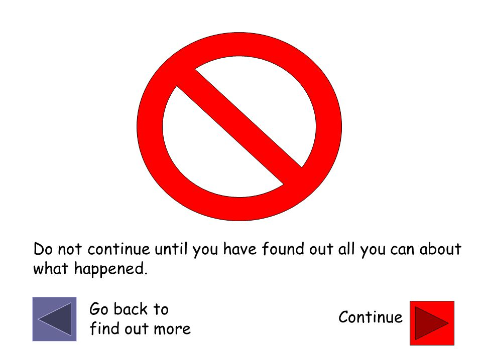 Do not continue until you have found out all you can about what happened. Continue Go back to find out more