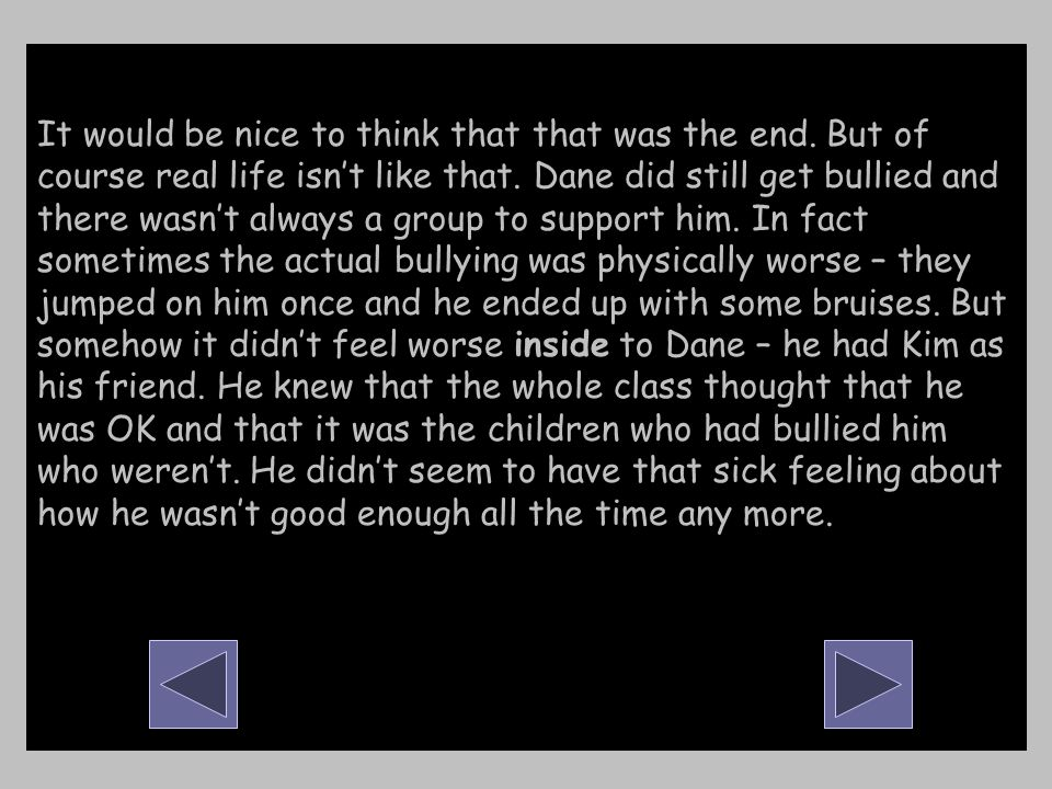 It would be nice to think that that was the end. But of course real life isn't like that. Dane did still get bullied and there wasn't always a group t