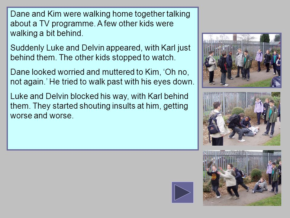 Dane and Kim were walking home together talking about a TV programme. A few other kids were walking a bit behind. Suddenly Luke and Delvin appeared, w