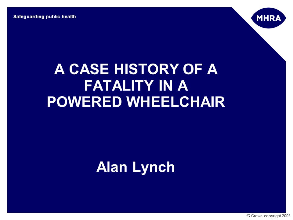 © Crown copyright 2005 Safeguarding public health A CASE HISTORY OF A FATALITY IN A POWERED WHEELCHAIR Alan Lynch