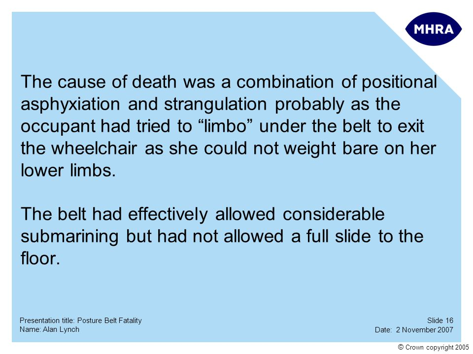 Slide 16 Date: 2 November 2007 Name: Alan Lynch Presentation title: Posture Belt Fatality © Crown copyright 2005 The cause of death was a combination