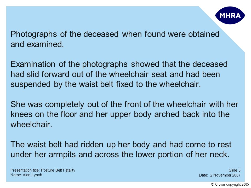 Slide 5 Date: 2 November 2007 Name: Alan Lynch Presentation title: Posture Belt Fatality © Crown copyright 2005 Photographs of the deceased when found