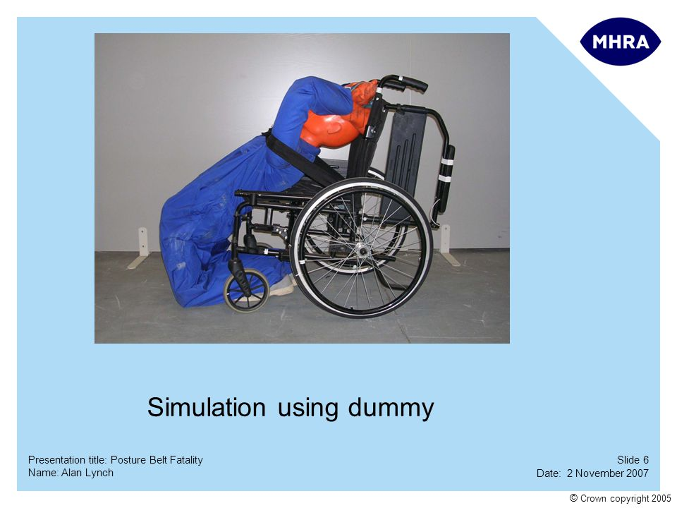 Slide 7 Date: 2 November 2007 Name: Alan Lynch Presentation title: Posture Belt Fatality © Crown copyright 2005 Using the deceased's wheelchair and a new waist belt (original removed by Police for forensic examination) simulations were carried out at the MHRA laboratory at the Centre for Assistive Technology in Blackpool.