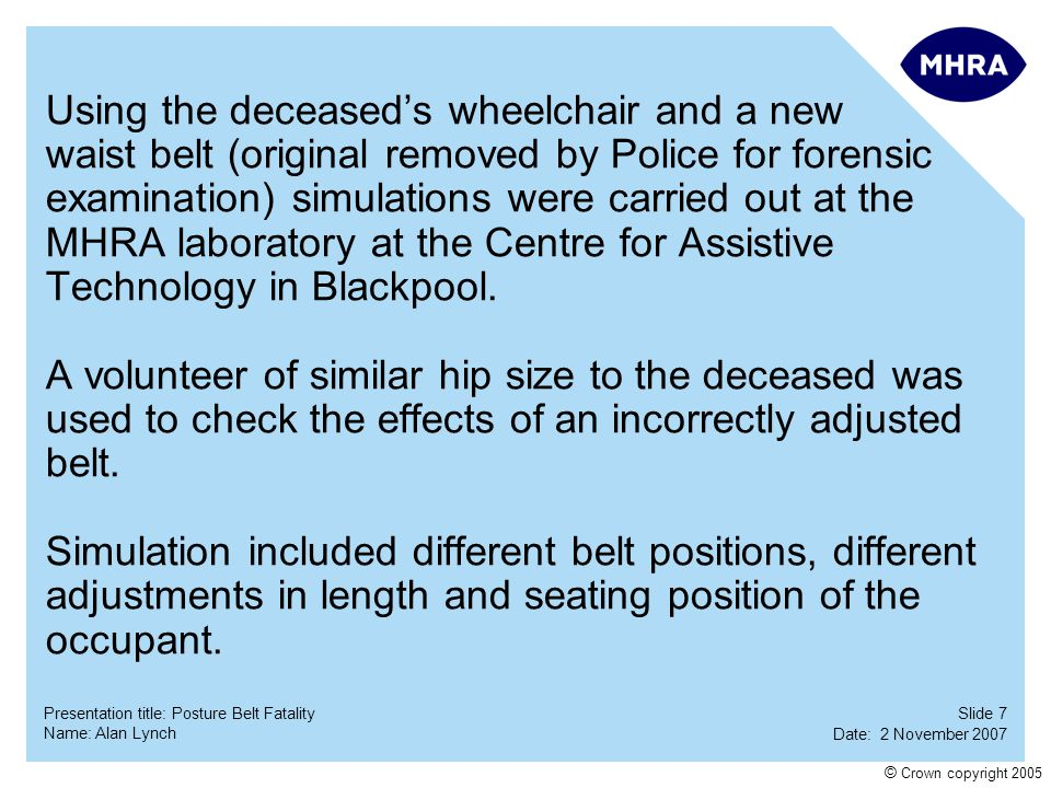 Slide 18 Date: 2 November 2007 Name: Alan Lynch Presentation title: Posture Belt Fatality © Crown copyright 2005 Following this case and considering other previous reports of 'near misses' MHRA produced Medical Device Alert MDA 2005/025 'Posture belts fitted to wheelchairs and seating'.
