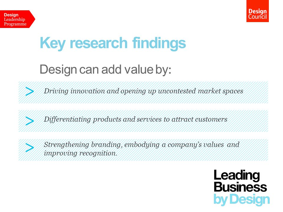 Key research findings Design can add value by : Driving innovation and opening up uncontested market spaces > Differentiating products and services to attract customers > Strengthening branding, embodying a company's values and improving recognition.