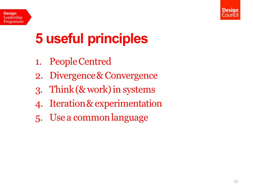 5 useful principles 1.People Centred 2.Divergence & Convergence 3.Think (& work) in systems 4.Iteration & experimentation 5.Use a common language 22