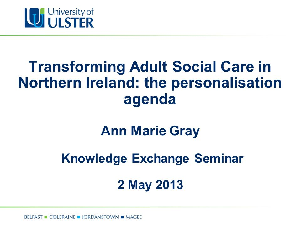 Transforming Adult Social Care in Northern Ireland: the personalisation agenda Ann Marie Gray Knowledge Exchange Seminar 2 May 2013