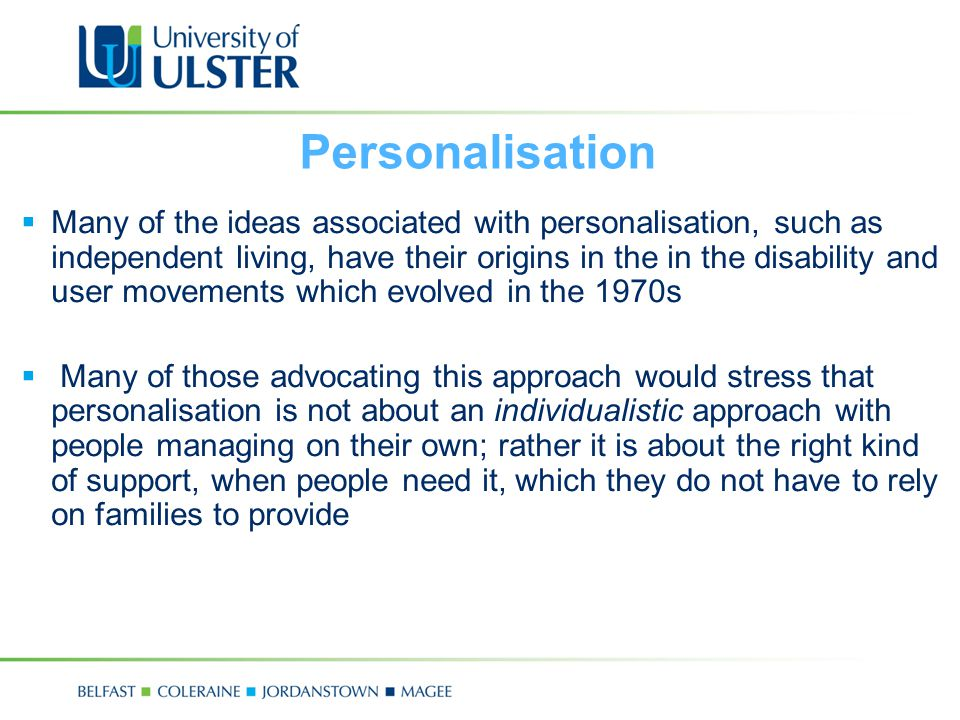 Personalisation  Many of the ideas associated with personalisation, such as independent living, have their origins in the in the disability and user movements which evolved in the 1970s  Many of those advocating this approach would stress that personalisation is not about an individualistic approach with people managing on their own; rather it is about the right kind of support, when people need it, which they do not have to rely on families to provide