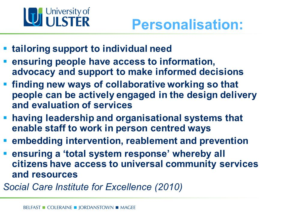 Personalisation:  tailoring support to individual need  ensuring people have access to information, advocacy and support to make informed decisions  finding new ways of collaborative working so that people can be actively engaged in the design delivery and evaluation of services  having leadership and organisational systems that enable staff to work in person centred ways  embedding intervention, reablement and prevention  ensuring a 'total system response' whereby all citizens have access to universal community services and resources Social Care Institute for Excellence (2010)